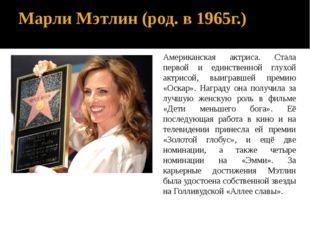 Марли Мэтлин (род. в 1965г.) Американская актриса. Стала первой и единственно
