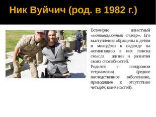 Ник Вуйчич (род. в 1982 г.) Всемирно известный «мотивационный спикер». Его вы
