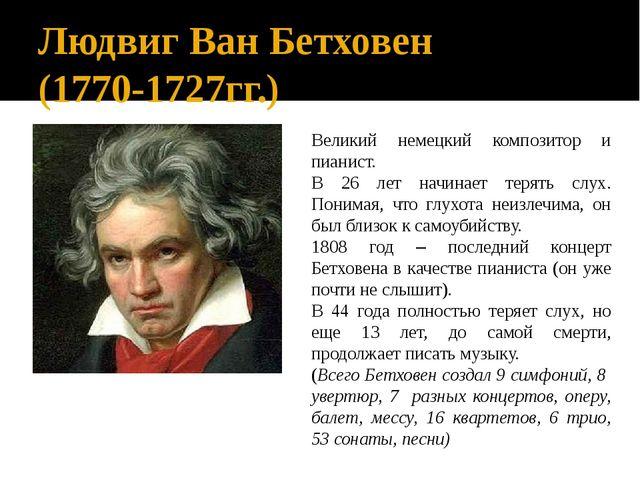 Людвиг Ван Бетховен (1770-1727гг.) Великий немецкий композитор и пианист. В 2...