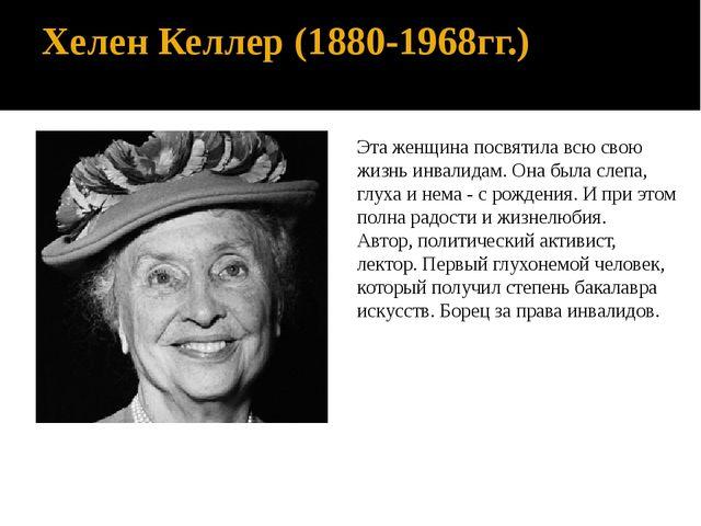 Хелен Келлер (1880-1968гг.) Эта женщина посвятила всю свою жизнь инвалидам. О...