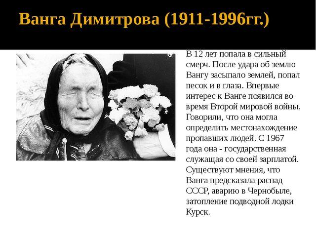 Ванга Димитрова (1911-1996гг.) В 12 лет попала в сильный смерч. После удара о...