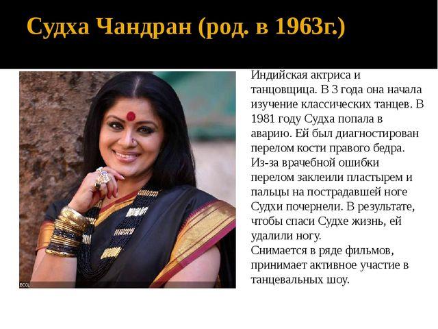 Судха Чандран (род. в 1963г.) Индийская актриса и танцовщица.В 3 года она на...