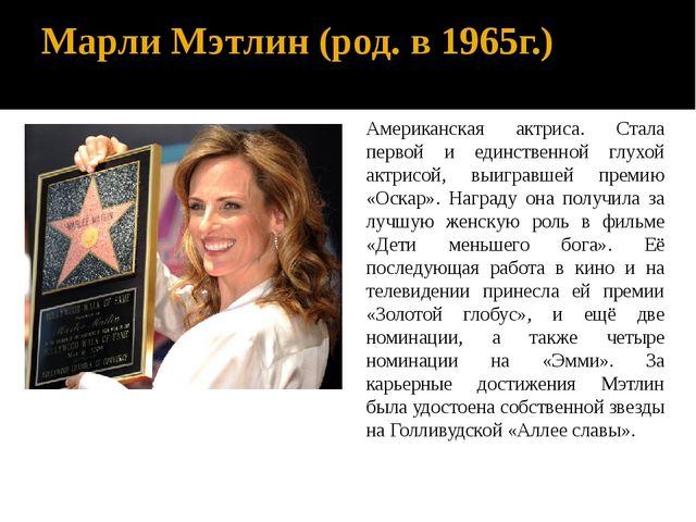 Марли Мэтлин (род. в 1965г.) Американская актриса. Стала первой и единственно...