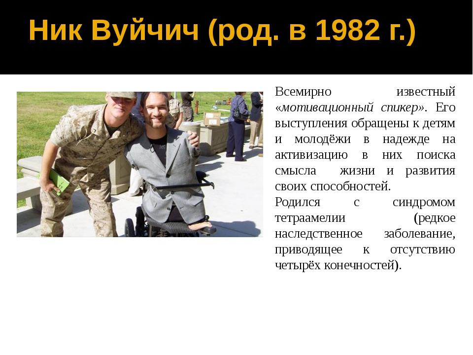 Ник Вуйчич (род. в 1982 г.) Всемирно известный «мотивационный спикер». Его вы...