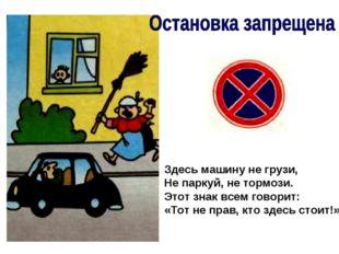 Здесь машину не грузи, Не паркуй, не тормози. Этот знак всем говорит: «Тот не