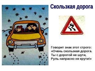 Говорит знак этот строго: «Очень скользкая дорога. Ты с дорогой не шути, Руль