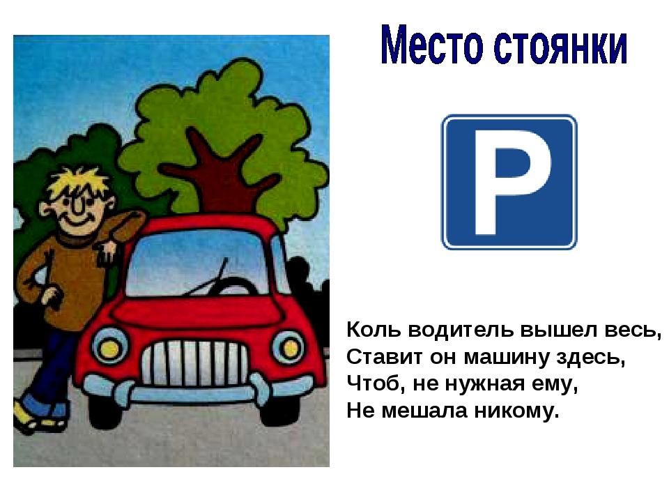 Коль водитель вышел весь, Ставит он машину здесь, Чтоб, не нужная ему, Не меш...