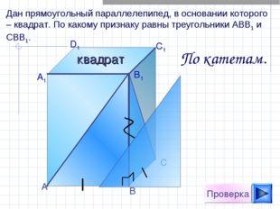 А D1 C1 B1 А1 С В Проверка Дан прямоугольный параллелепипед, в основании кото