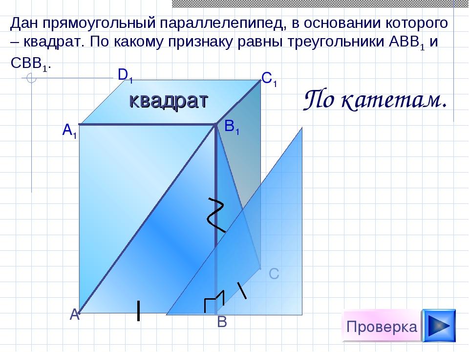 А D1 C1 B1 А1 С В Проверка Дан прямоугольный параллелепипед, в основании кото...