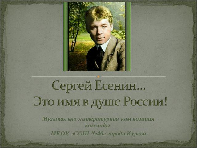 Музыкально-литературная композиция команды МБОУ «СОШ №46» города Курска