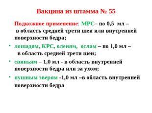 Вакцина из штамма № 55 Подкожное применение: МРС– по 0,5 мл – в область средн