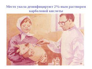 Место укола дезинфицируют 2%-ным раствором карболовой кислоты