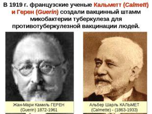 В 1919 г. французские ученые Кальметт (Calmett) и Герен (Guerin) создали вакц