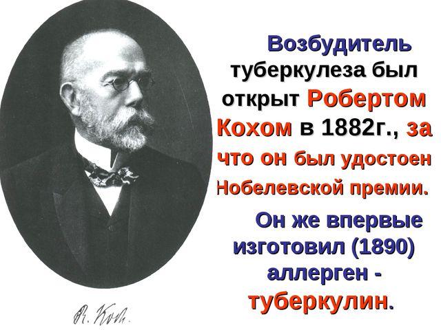 Возбудитель туберкулеза был открыт Робертом Кохом в 1882г., за что он был удо...