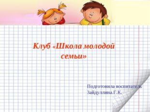 Клуб «Школа молодой семьи» Подготовила воспитатель Зайдуллина.Г.К.