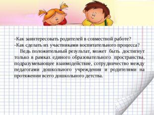 -Как заинтересовать родителей в совместной работе? -Как сделать их участникам