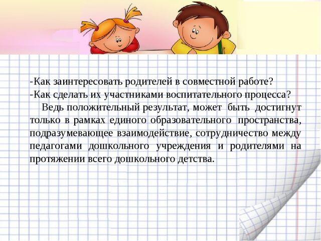-Как заинтересовать родителей в совместной работе? -Как сделать их участникам...