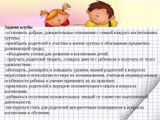 Задачи клуба: -установить добрые, доверительные отношения с семьей каждого во...