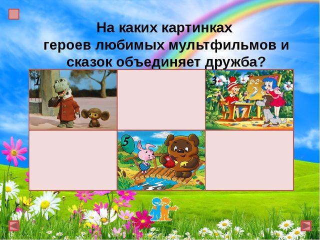 На каких картинках героев любимых мультфильмов и сказок объединяет дружба? 1...