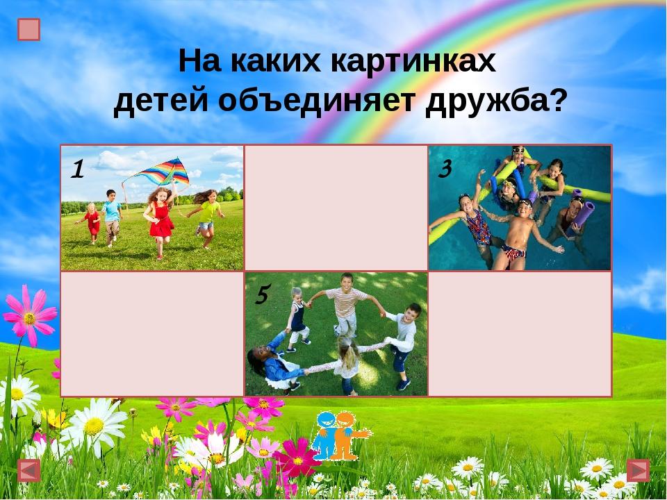 На каких картинках детей объединяет дружба? 1 2 3 4 5 6