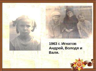1963 г. Игнатов Андрей, Володя и Валя.