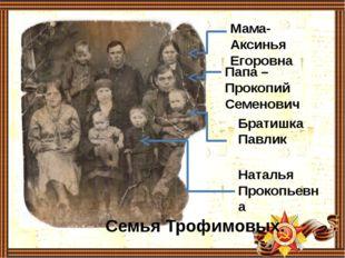 Мама- Аксинья Егоровна Папа – Прокопий Семенович Братишка Павлик Наталья Прок