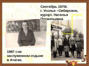 Сентябрь 1970г. г. Усолье –Сибирское, курорт. Наталья Прокопьевна 1987 г.на з