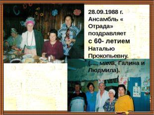 28.09.1988 г. Ансамбль « Отрада» поздравляет с 60- летием Наталью Прокопьевн
