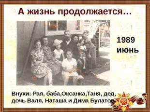 А жизнь продолжается… 1989 июнь Внуки: Рая, баба,Оксанка,Таня, дед, дочь Валя