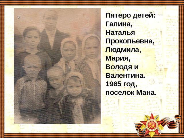 Пятеро детей: Галина, Наталья Прокопьевна, Людмила, Мария, Володя и Валентина...