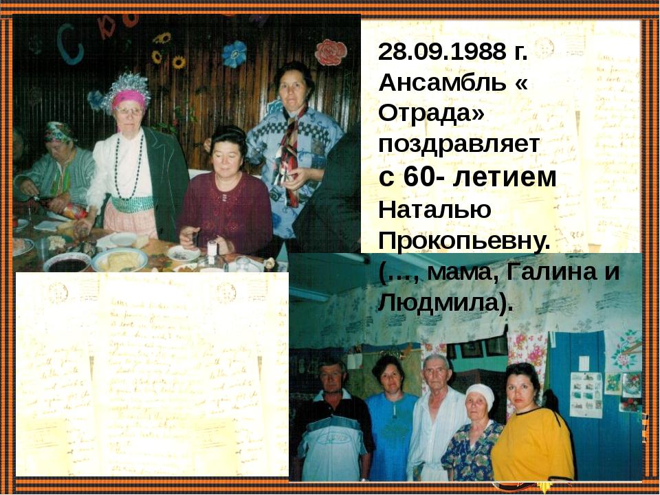 28.09.1988 г. Ансамбль « Отрада» поздравляет с 60- летием Наталью Прокопьевн...