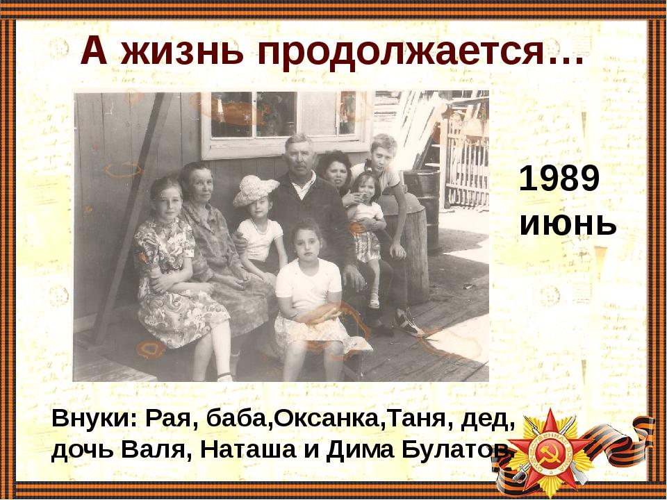 А жизнь продолжается… 1989 июнь Внуки: Рая, баба,Оксанка,Таня, дед, дочь Валя...