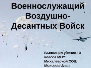 Военнослужащий Воздушно-Десантных Войск Выполнил ученик 10 класса МОУ Михалёв