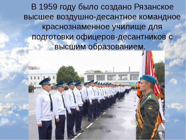 В 1959 году было создано Рязанское высшее воздушно-десантное командное красно...