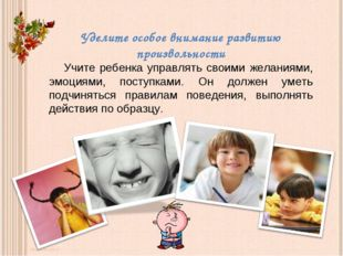 Уделите особое внимание развитию произвольности Учите ребенка управлять свои