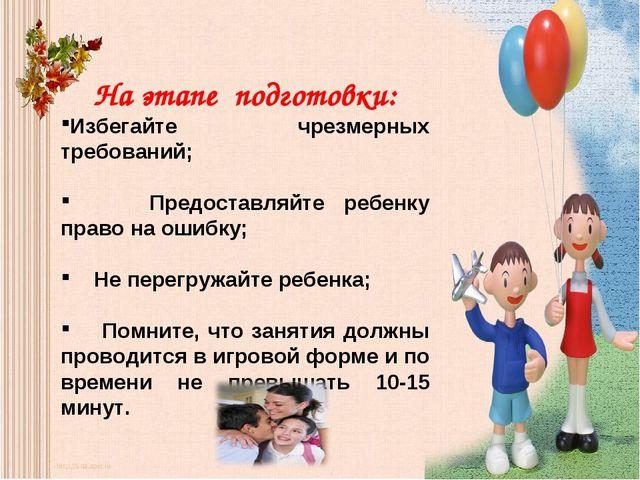 На этапе подготовки: Избегайте чрезмерных требований; Предоставляйте ребенку...
