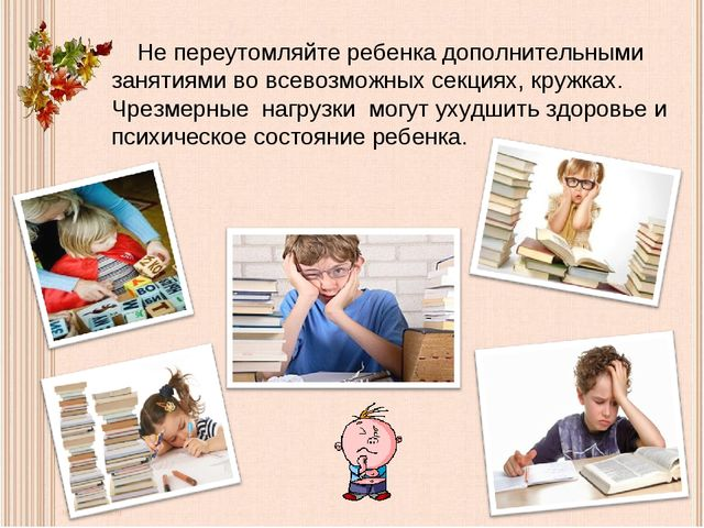 Не переутомляйте ребенка дополнительными занятиями во всевозможных секциях,...