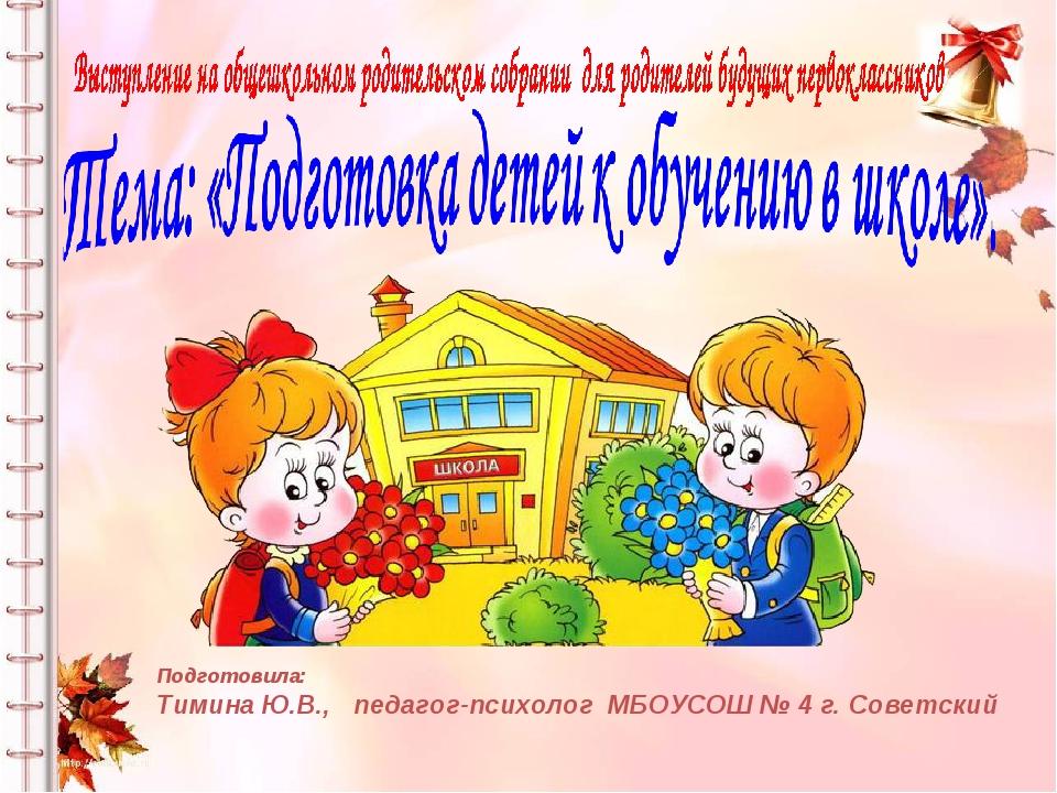 Подготовила: Тимина Ю.В., педагог-психолог МБОУСОШ № 4 г. Советский