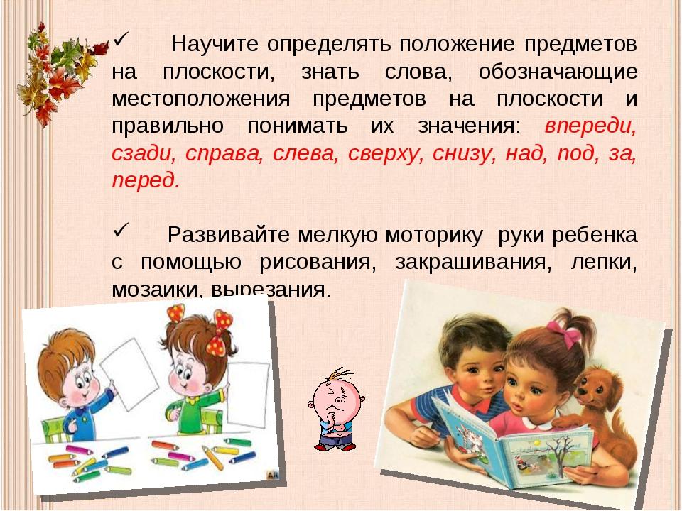 Научите определять положение предметов на плоскости, знать слова, обозначающ...