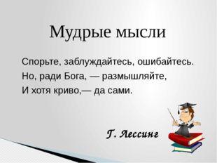 Мудрые мысли Спорьте, заблуждайтесь, ошибайтесь. Но, ради Бога, — размышляйте