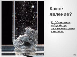 Какое явление? 9). Образование водорода при растворении цинка в кислоте.