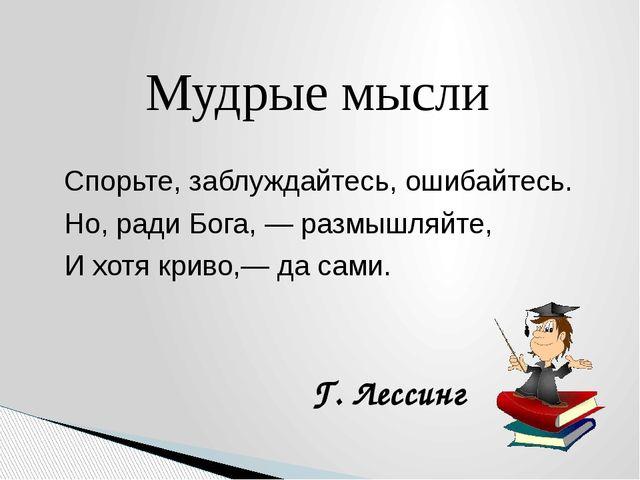 Мудрые мысли Спорьте, заблуждайтесь, ошибайтесь. Но, ради Бога, — размышляйте...