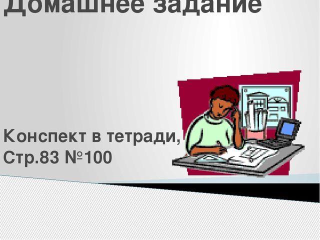 Домашнее задание Конспект в тетради, Стр.83 №100