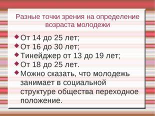 Разные точки зрения на определение возраста молодежи От 14 до 25 лет; От 16 д