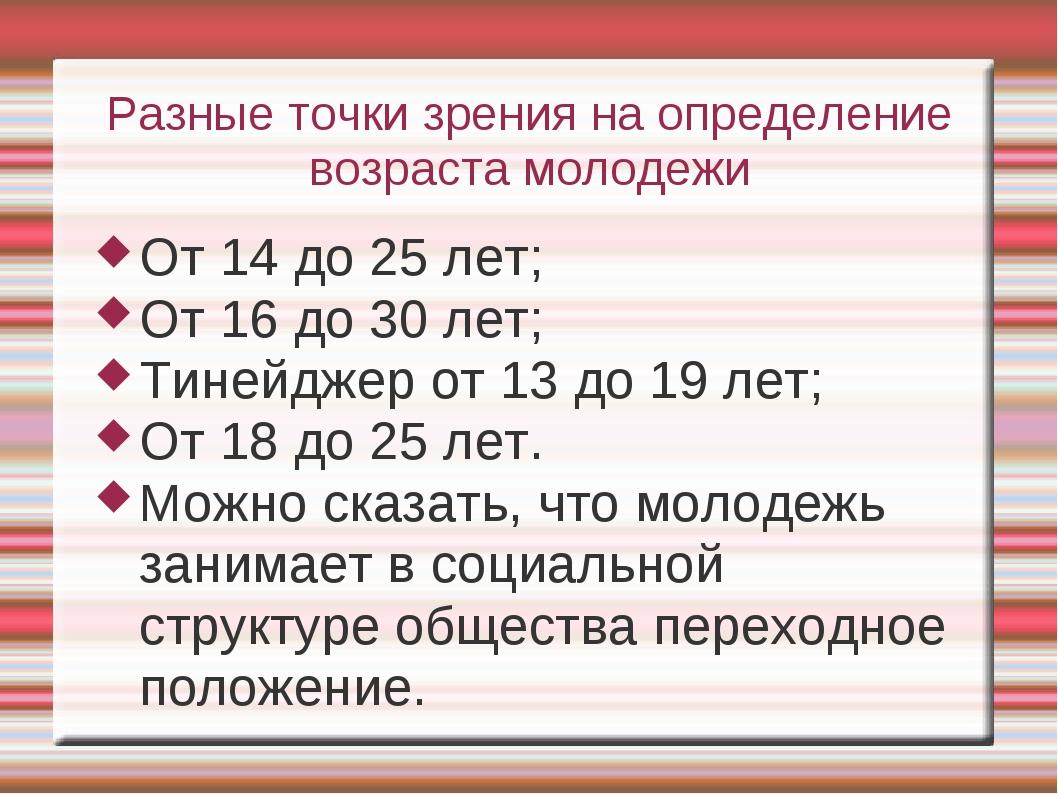Разные точки зрения на определение возраста молодежи От 14 до 25 лет; От 16 д...