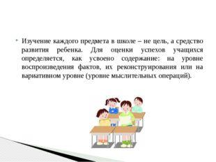 Изучение каждого предмета в школе – не цель, а средство развития ребенка. Для