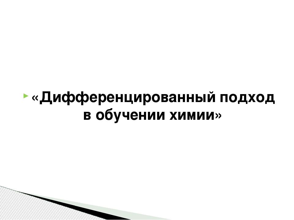 «Дифференцированный подход в обучении химии»