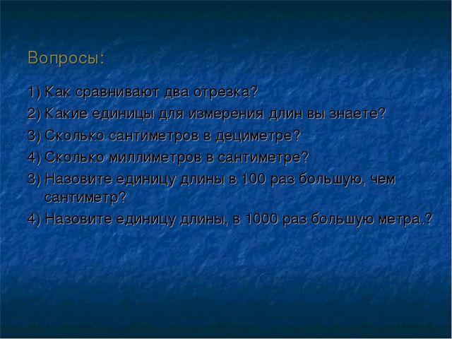 Вопросы: 1) Как сравнивают два отрезка? 2) Какие единицы для измерения длин в...