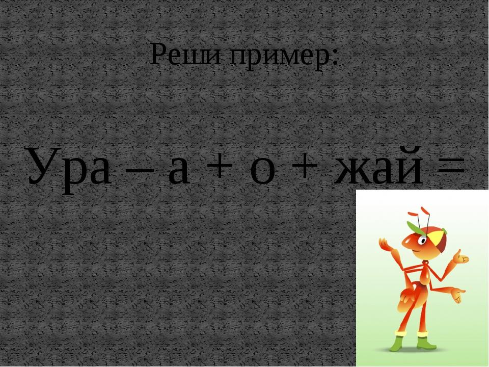 Реши пример: Ура – а + о + жай =