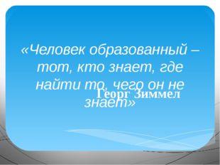 «Человек образованный – тот, кто знает, где найти то, чего он не знает» Георг
